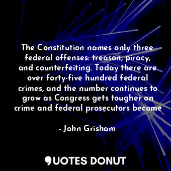 The Constitution names only three federal offenses: treason, piracy, and counter... - John Grisham - Quotes Donut