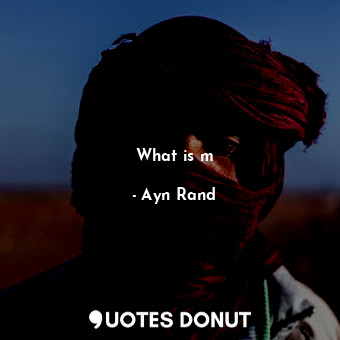 What is m... - Ayn Rand - Quotes Donut
