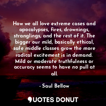 How we all love extreme cases and apocalypses, fires, drownings, stranglings, and the rest of it. The bigger our mild, basically ethical, safe middle classes grow the more radical excitement is in demand. Mild or moderate truthfulness or accuracy seems to have no pull at all.