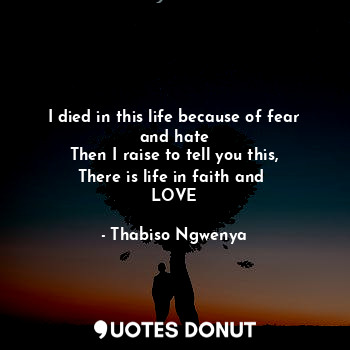 I died in this life because of fear and hate Then I raise to tell you this, There is life in faith and  LOVE