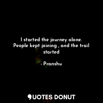 I started the journey alone. People kept joining , and the trail started... - Pranshu - Quotes Donut