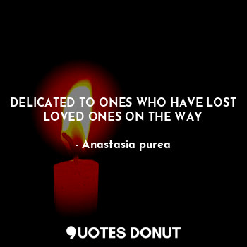 DELICATED TO ONES WHO HAVE LOST LOVED ONES ON THE WAY