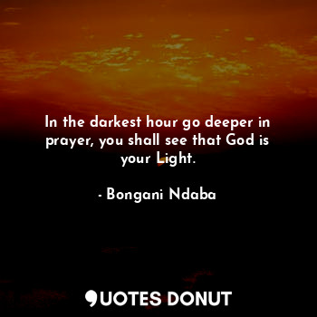 In the darkest hour go deeper in prayer, you shall see that God is your Light.