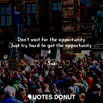 Don't wait for the opportunity Just try hard to get the opportunity 😉... - Susi - Quotes Donut