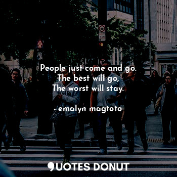 People just come and go. The best will go, The worst will stay.... - emalyn magtoto - Quotes Donut