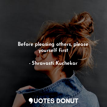 Before pleasing others, please yourself first... - Shravasti Kuchekar - Quotes Donut