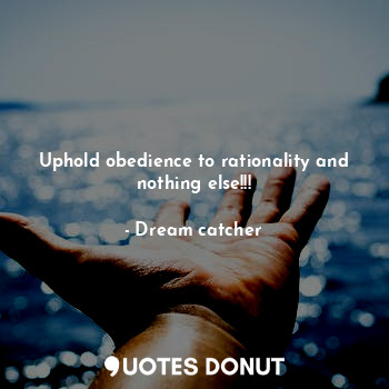 Uphold obedience to rationality and nothing else!!!