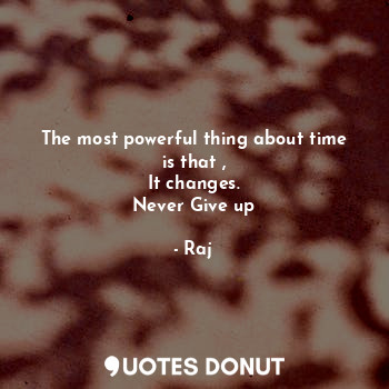 The most powerful thing about time is that , It changes. Never Give up... - Raj - Quotes Donut