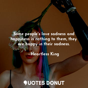 Some people's love sadness and happiness is nothing to them, they are happy in their sadness.