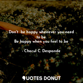 Don't be happy whenever you need to be Be happy when you feel to be