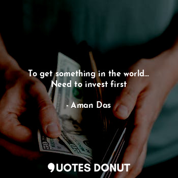 To get something in the world... Need to invest first