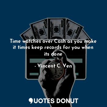 Time watches over Cash as you make it times keep records for you when its done