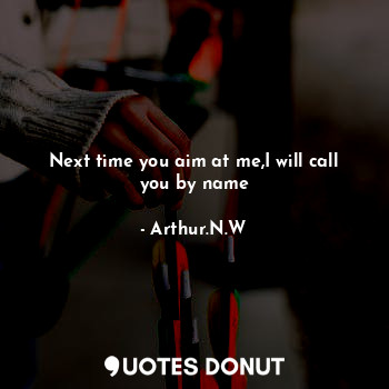 Next time you aim at me,I will call you by name
